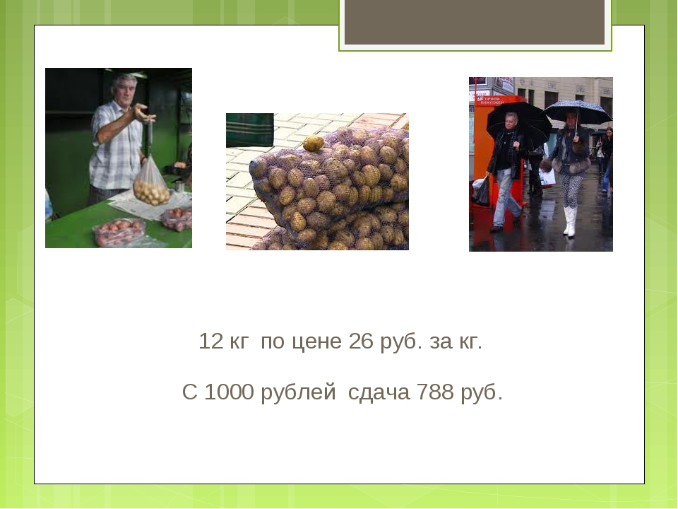 С 1000 рублей сдача 788 руб. 12 кг по цене 26 руб. за кг.