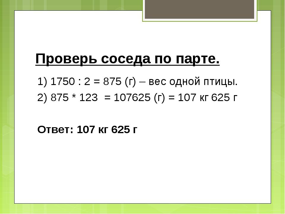 Проверь соседа по парте. 1) 1750 : 2 = 875 (г) – вес одной птицы. 2) 875 * 12...