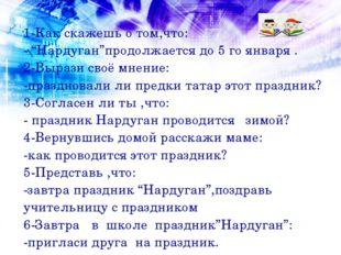 """1-Как скажешь о том,что: - """"Нардуган""""продолжается до 5 го января . 2-Вырази с"""