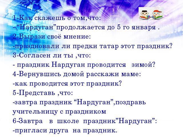 """1-Как скажешь о том,что: - """"Нардуган""""продолжается до 5 го января . 2-Вырази с..."""