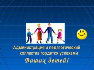 Администрация и педагогический коллектив гордится успехами Ваших детей!