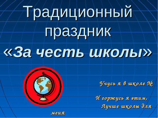 Традиционный праздник «За честь школы» Учусь я в школе № 3 И горжусь я этим,...