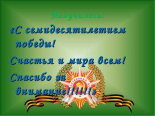Получилось: «С семидесятилетием победы! Счастья и мира всем! Спасибо за внима