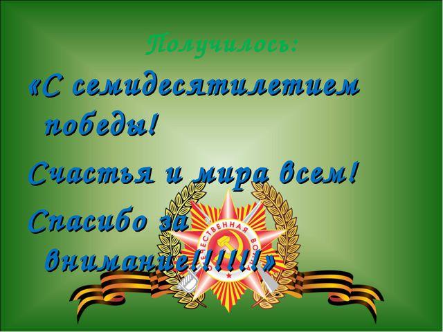 Получилось: «С семидесятилетием победы! Счастья и мира всем! Спасибо за внима...