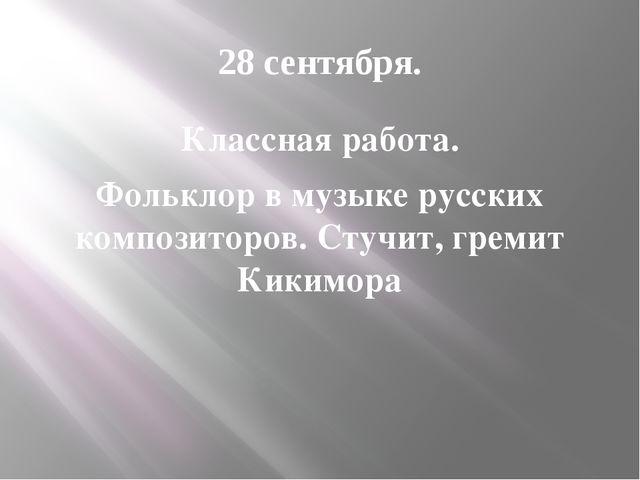 28 сентября. Классная работа. Фольклор в музыке русских композиторов. Стучит,...