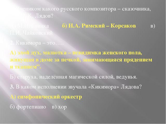1. Учеником какого русского композитора – сказочника, был А.К. Лядов? А) М.И...
