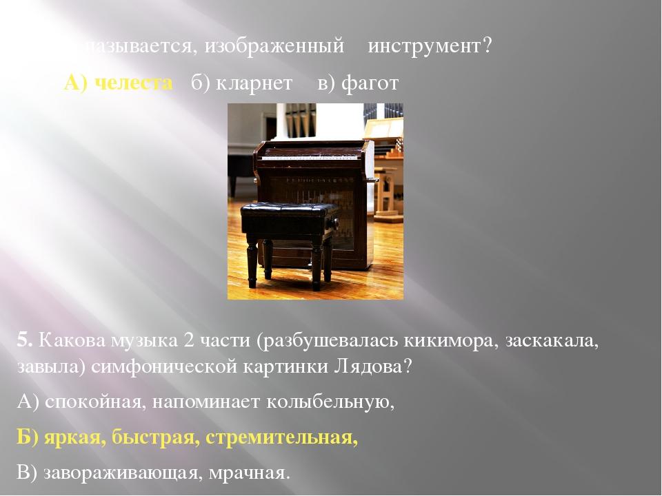 4. Как называется, изображенный инструмент? А) челеста б) кларнет в) фагот ...