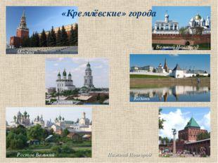 «Кремлёвские» города Великий Новгород Москва Казань Астрахань Ростов Великий