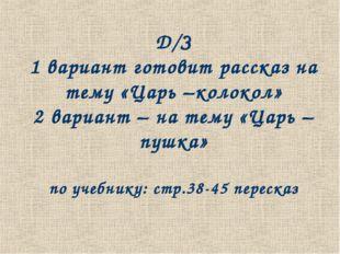 Д/З 1 вариант готовит рассказ на тему «Царь –колокол» 2 вариант – на тему «Ца