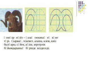 Қошқар мүйіз – қазақ оюының ең көне түрі. Сырмақ, текемет, алаша, клем, киіз