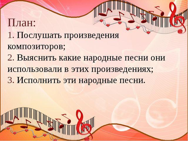 План: 1. Послушать произведения композиторов; 2. Выяснить какие народные песн...