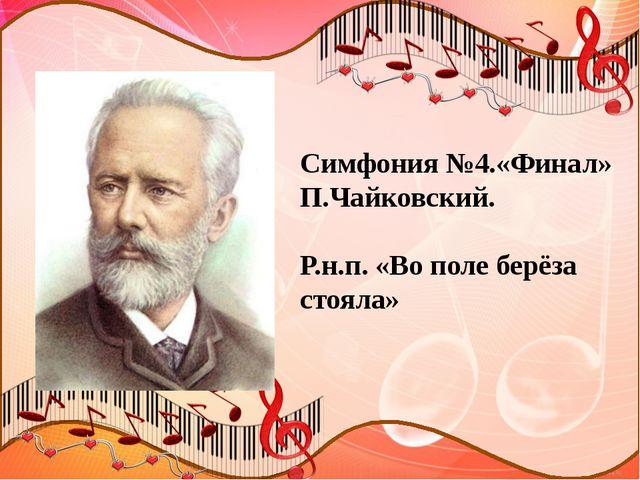 Симфония №4.«Финал» П.Чайковский. Р.н.п. «Во поле берёза стояла»