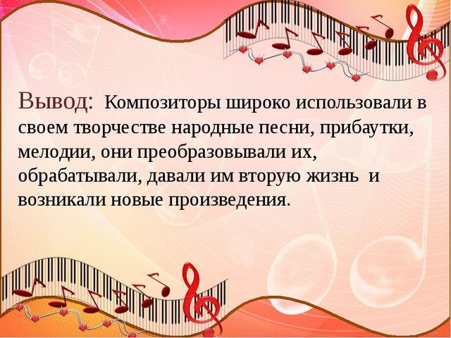 Вывод: Композиторы широко использовали в своем творчестве народные песни, пр...