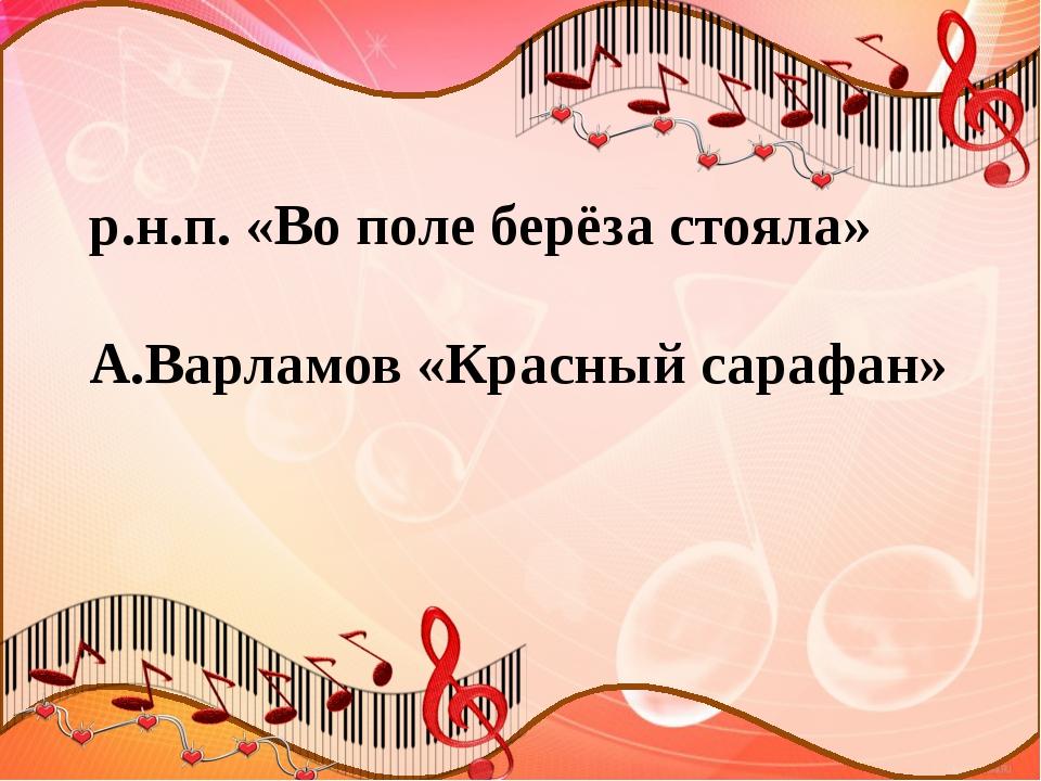 р.н.п. «Во поле берёза стояла» А.Варламов «Красный сарафан»