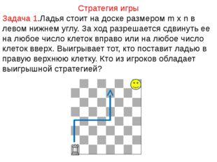 Стратегия игры Задача 1.Ладья стоит на доске размером m x n в левом нижнем уг