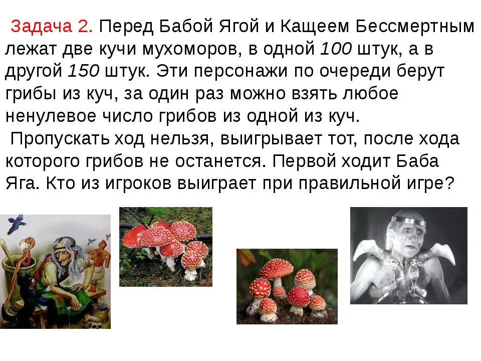 Задача 2. Перед Бабой Ягой и Кащеем Бессмертным лежат две кучи мухоморов, в...