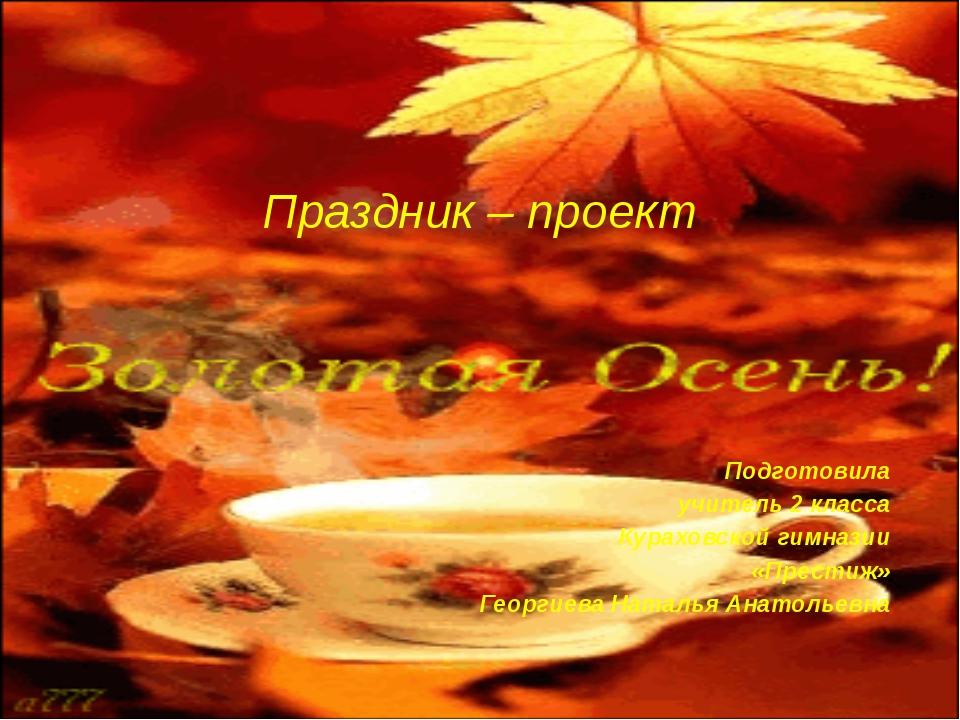 Праздник – проект Подготовила учитель 2 класса Кураховской гимназии «Престиж...