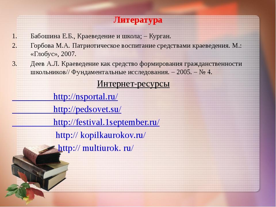 Литература Бабошина Е.Б., Краеведение и школа; – Курган. Горбова М.А.Патриот...