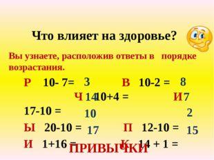 Что влияет на здоровье? Р 10- 7= В 10-2 = Ч 10+4 = И 17-10 = Ы 20-10 = П 12-