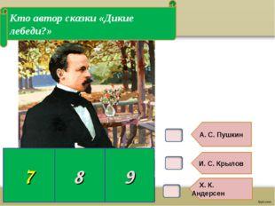 В6. А. С. Пушкин И. С. Крылов Х. К. Андерсен Кто автор сказки «Дикие лебеди?»
