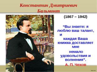 """Константин Дмитриевич Бальмонт (1867 – 1942) """"Вы знаете: я люблю ваш талант,"""