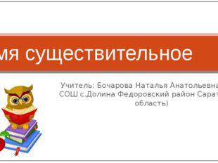 Учитель: Бочарова Наталья Анатольевна (МОУ-СОШ с.Долина Федоровский район Сар