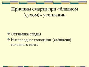 Причины смерти при «бледном (сухом)» утоплении Остановка сердца Кислородное г