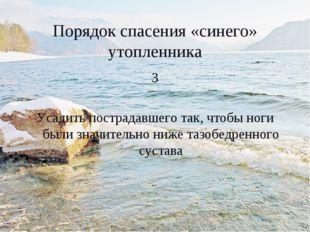 Порядок спасения «синего» утопленника 3 Усадить пострадавшего так, чтобы ноги