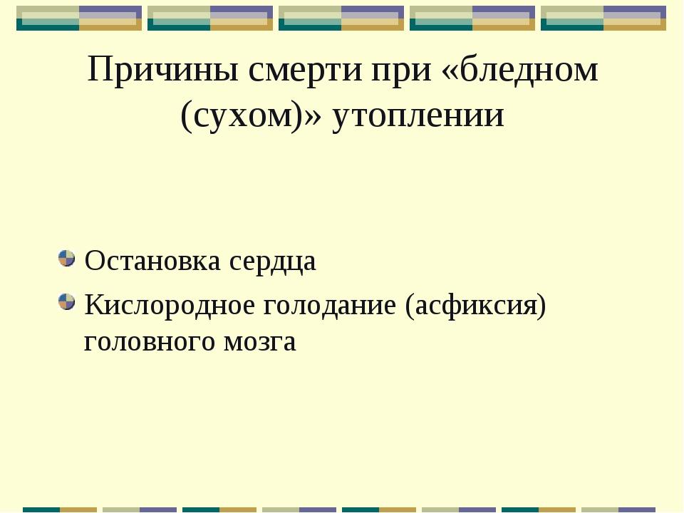 Причины смерти при «бледном (сухом)» утоплении Остановка сердца Кислородное г...