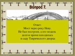 Вопрос 7. Назовите изобретение и его судьбу? Ответ: Мост через реку Неву. Не