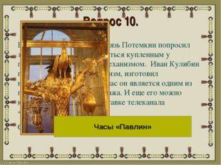 Вопрос 10. В 1792 году светлейший князь Потемкин попросил знаменитого механик