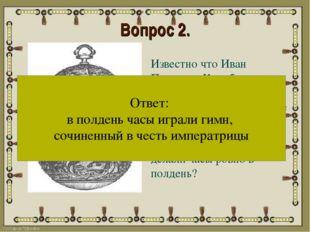 Вопрос 2. Известно что Иван Петрович Кулибин преподнес императрице Екатерине