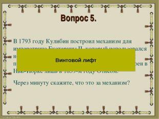 Вопрос 5. В 1793 году Кулибин построил механизм для императрица Екатерины II,