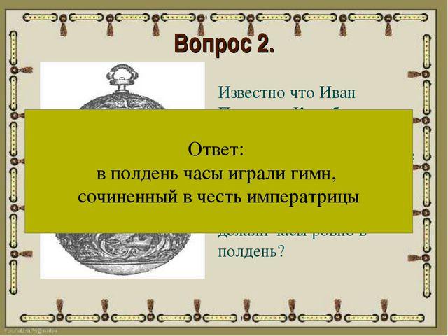 Вопрос 2. Известно что Иван Петрович Кулибин преподнес императрице Екатерине...