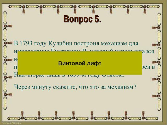 Вопрос 5. В 1793 году Кулибин построил механизм для императрица Екатерины II,...