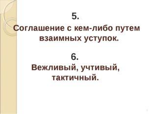 * 5. Соглашение с кем-либо путем взаимных уступок. 6. Вежливый, учтивый, такт
