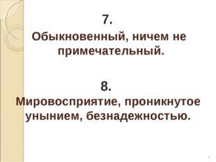 * 7. Обыкновенный, ничем не примечательный. 8. Мировосприятие, проникнутое ун