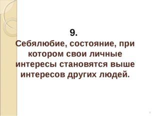 * 9. Себялюбие, состояние, при котором свои личные интересы становятся выше и