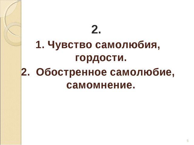 * 2. 1. Чувство самолюбия, гордости. 2. Обостренное самолюбие, самомнение.