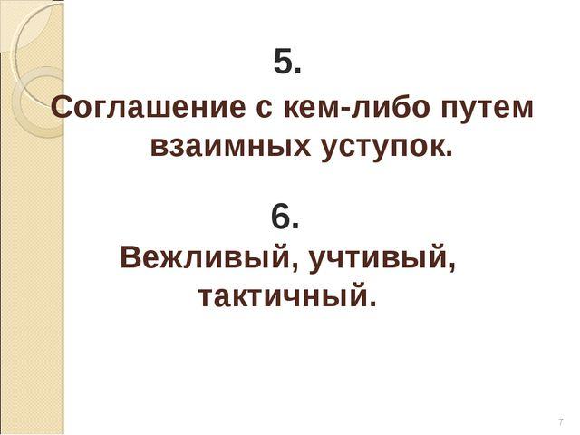 * 5. Соглашение с кем-либо путем взаимных уступок. 6. Вежливый, учтивый, такт...