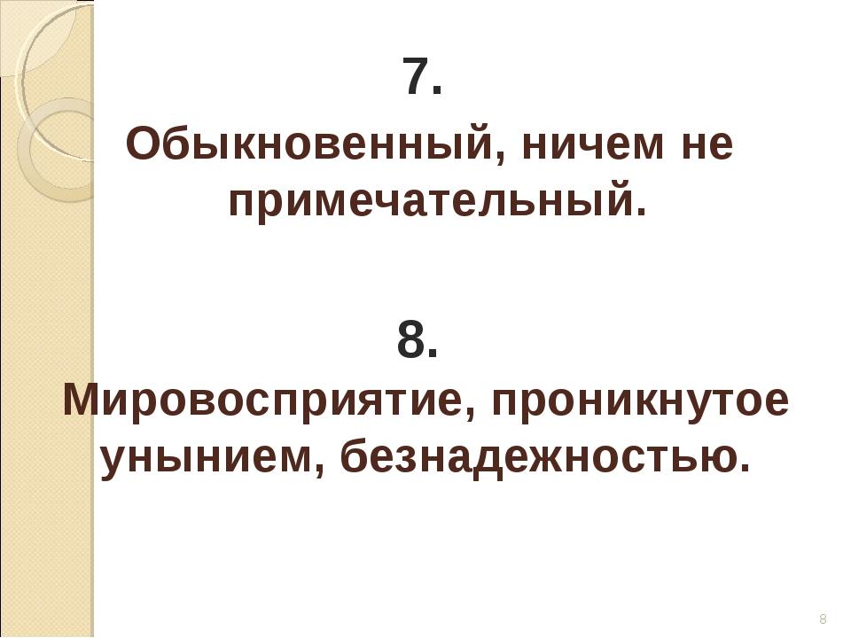 * 7. Обыкновенный, ничем не примечательный. 8. Мировосприятие, проникнутое ун...