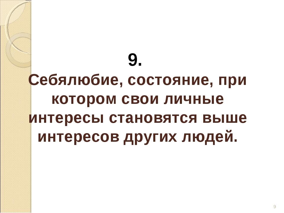 * 9. Себялюбие, состояние, при котором свои личные интересы становятся выше и...