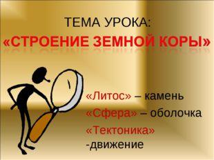 ТЕМА УРОКА: «Литос» – камень «Сфера» – оболочка «Тектоника» -движение
