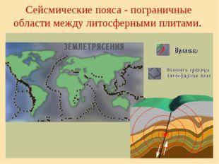 Сейсмические пояса - пограничные области между литосферными плитами.