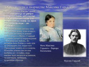 Образ матери в творчестве Максима Горького Известный писатель Максим Горький