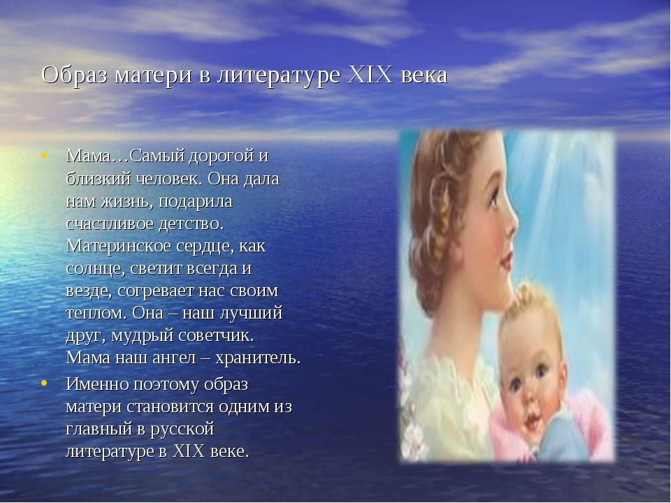 Образ матери в литературе XIX века Мама…Самый дорогой и близкий человек. Она...