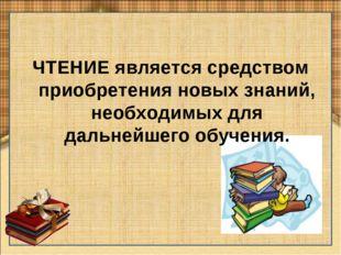 ЧТЕНИЕ является средством приобретения новых знаний, необходимых для дальнейш
