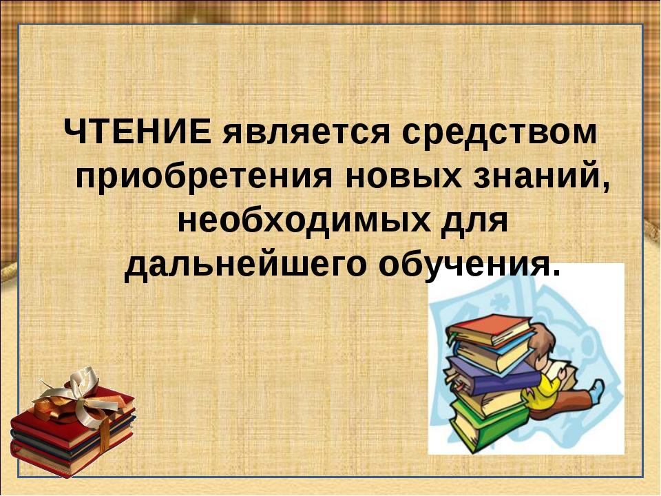 ЧТЕНИЕ является средством приобретения новых знаний, необходимых для дальнейш...