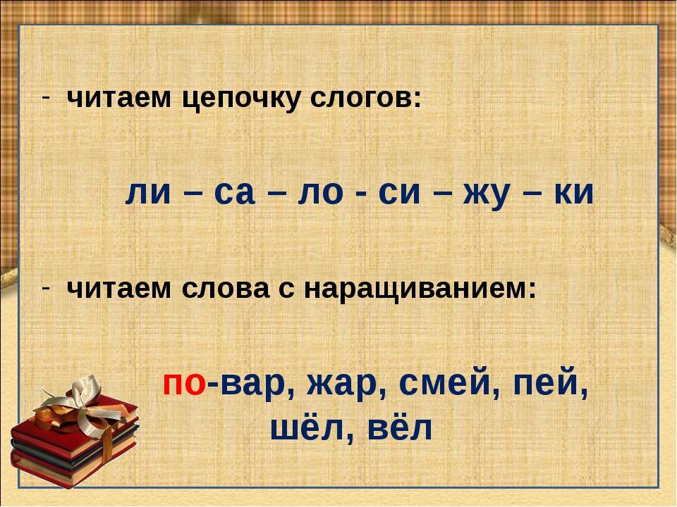 читаем цепочку слогов: ли – са – ло - си – жу – ки читаем слова с наращивание...