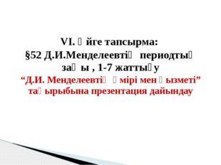 """VІ. Үйге тапсырма: §52 Д.И.Менделеевтің периодтық заңы , 1-7 жаттығу """"Д.И. М"""